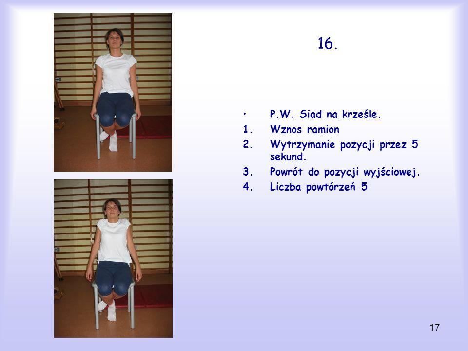 17 16. P.W. Siad na krześle. 1.Wznos ramion 2.Wytrzymanie pozycji przez 5 sekund. 3.Powrót do pozycji wyjściowej. 4.Liczba powtórzeń 5