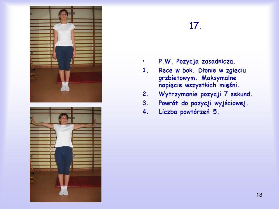 18 17. P.W. Pozycja zasadnicza. 1.Ręce w bok. Dłonie w zgięciu grzbietowym. Maksymalne napięcie wszystkich mięśni. 2.Wytrzymanie pozycji 7 sekund. 3.P