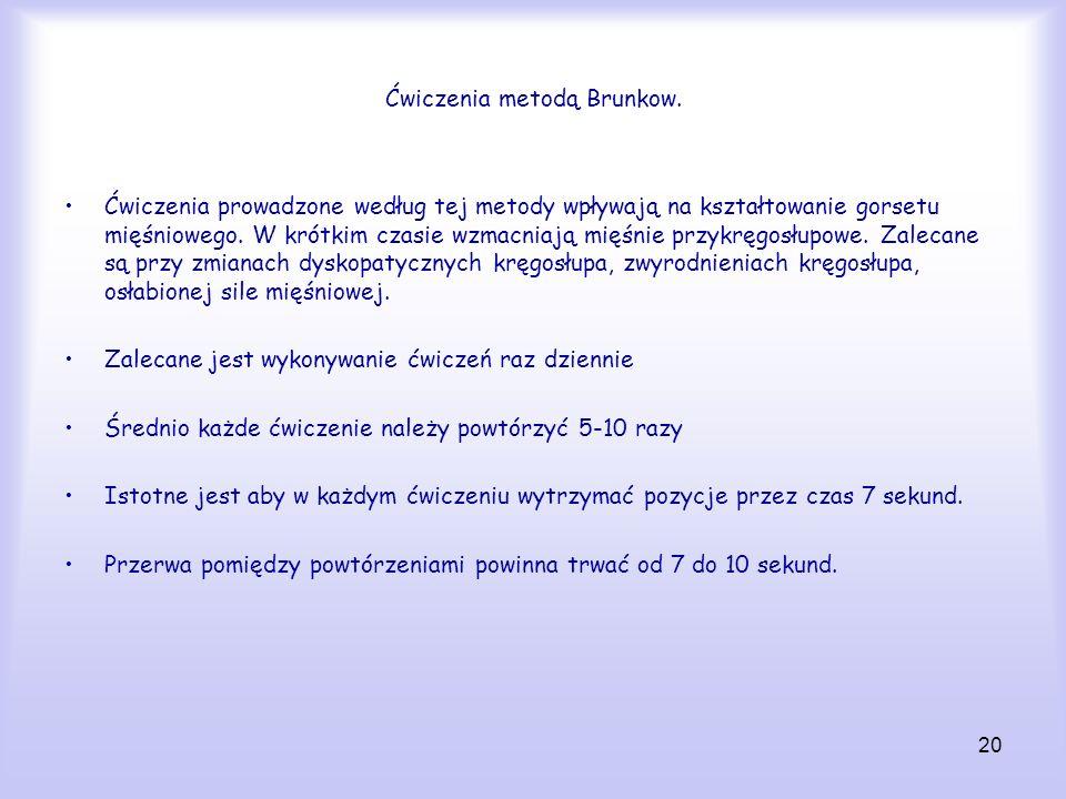 20 Ćwiczenia metodą Brunkow. Ćwiczenia prowadzone według tej metody wpływają na kształtowanie gorsetu mięśniowego. W krótkim czasie wzmacniają mięśnie