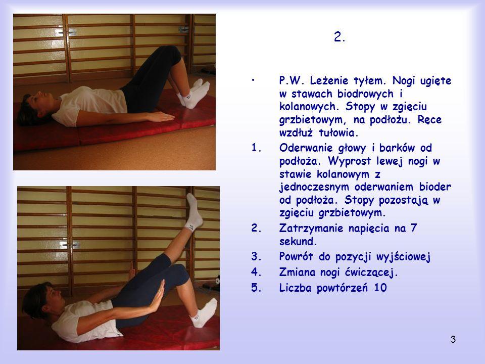 3 2. P.W. Leżenie tyłem. Nogi ugięte w stawach biodrowych i kolanowych. Stopy w zgięciu grzbietowym, na podłożu. Ręce wzdłuż tułowia. 1.Oderwanie głow