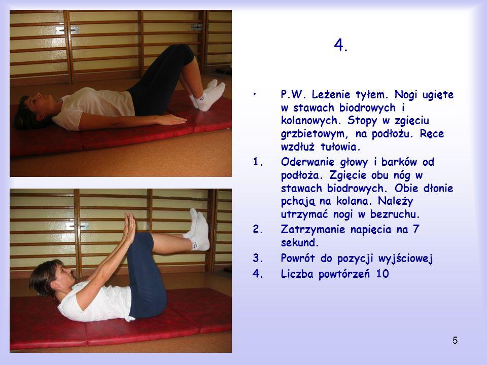 5 4. P.W. Leżenie tyłem. Nogi ugięte w stawach biodrowych i kolanowych. Stopy w zgięciu grzbietowym, na podłożu. Ręce wzdłuż tułowia. 1.Oderwanie głow