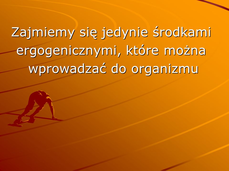 Zajmiemy się jedynie środkami ergogenicznymi, które można wprowadzać do organizmu wprowadzać do organizmu