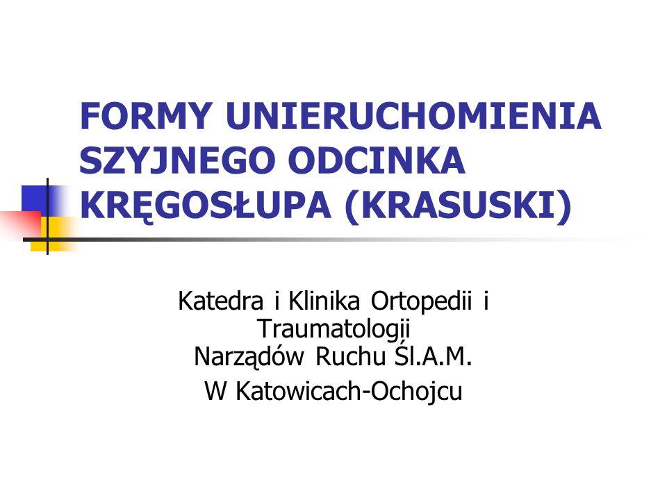FORMY UNIERUCHOMIENIA SZYJNEGO ODCINKA KRĘGOSŁUPA (KRASUSKI) Katedra i Klinika Ortopedii i Traumatologii Narządów Ruchu Śl.A.M. W Katowicach-Ochojcu