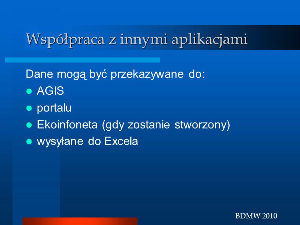 BDMW 2010 Współpraca z innymi aplikacjami Dane mogą być przekazywane do: AGIS portalu Ekoinfoneta (gdy zostanie stworzony) wysyłane do Excela