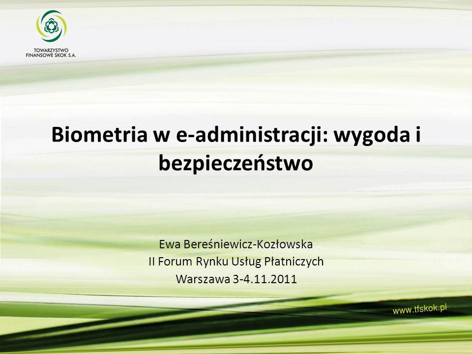 Biometria w e-administracji: wygoda i bezpieczeństwo Ewa Bereśniewicz-Kozłowska II Forum Rynku Usług Płatniczych Warszawa 3-4.11.2011