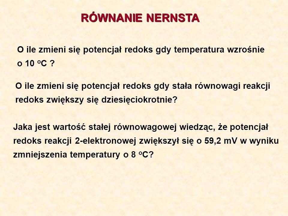 RÓWNANIE NERNSTA O ile zmieni się potencjał redoks gdy temperatura wzrośnie o 10 o C ? O ile zmieni się potencjał redoks gdy stała równowagi reakcji r