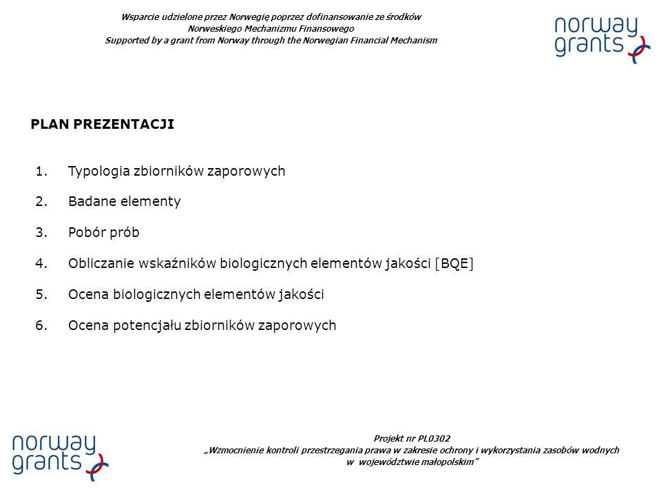 Projekt nr PL0302 Wzmocnienie kontroli przestrzegania prawa w zakresie ochrony i wykorzystania zasobów wodnych w województwie małopolskim Wsparcie udzielone przez Norwegię poprzez dofinansowanie ze środków Norweskiego Mechanizmu Finansowego Supported by a grant from Norway through the Norwegian Financial Mechanism PLAN PREZENTACJI 1.Typologia zbiorników zaporowych 2.Badane elementy 3.Pobór prób 4.Obliczanie wskaźników biologicznych elementów jakości [BQE] 5.Ocena biologicznych elementów jakości 6.Ocena potencjału zbiorników zaporowych