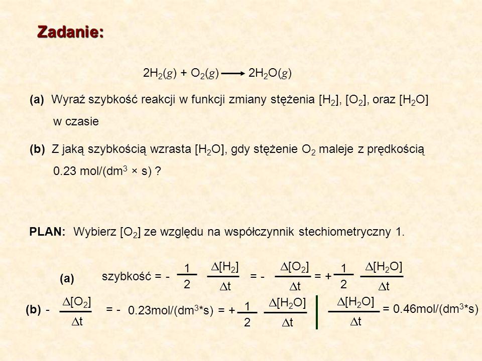 Zadanie: 2H 2 ( g ) + O 2 ( g ) 2H 2 O( g ) PLAN: (a) Wyraź szybkość reakcji w funkcji zmiany stężenia [H 2 ], [O 2 ], oraz [H 2 O] w czasie (b) Z jak