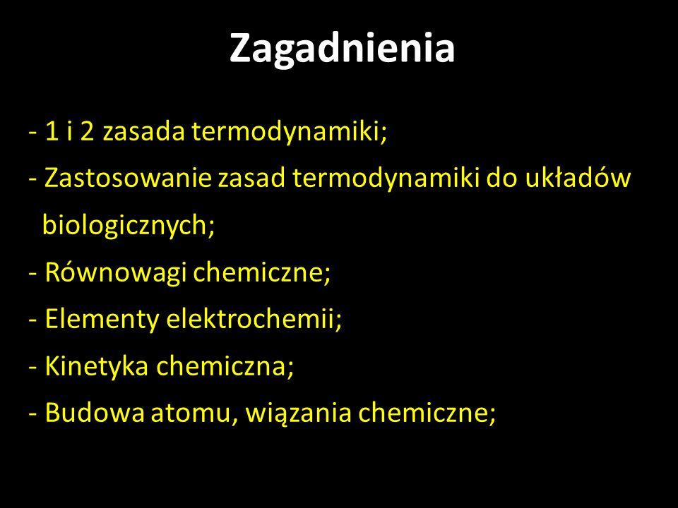 - 1 i 2 zasada termodynamiki; - Zastosowanie zasad termodynamiki do układów biologicznych; - Równowagi chemiczne; - Elementy elektrochemii; - Kinetyka