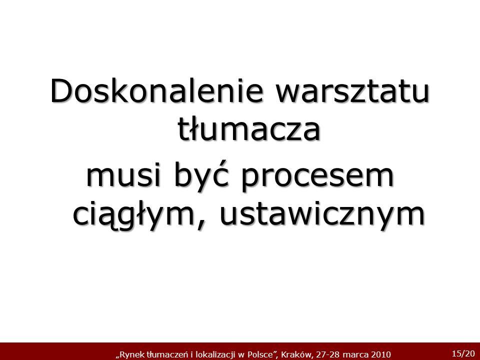 15/20 Rynek tłumaczeń i lokalizacji w Polsce, Kraków, 27-28 marca 2010 Doskonalenie warsztatu tłumacza musi być procesem ciągłym, ustawicznym