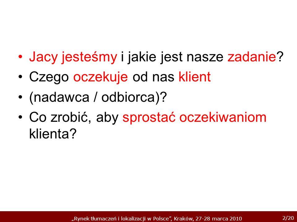 2/20 Rynek tłumaczeń i lokalizacji w Polsce, Kraków, 27-28 marca 2010 Jacy jesteśmy i jakie jest nasze zadanie? Czego oczekuje od nas klient (nadawca