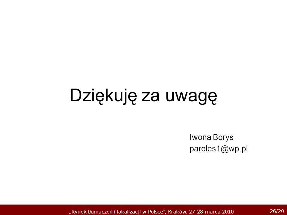 26/20 Rynek tłumaczeń i lokalizacji w Polsce, Kraków, 27-28 marca 2010 Dziękuję za uwagę Iwona Borys paroles1@wp.pl