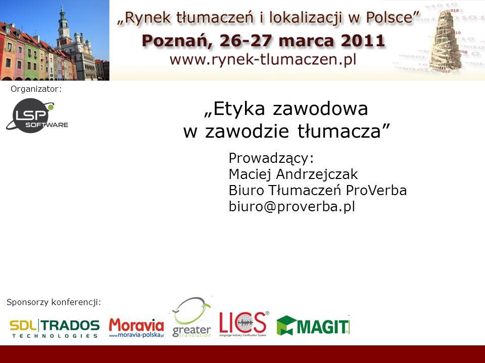 Sponsorzy konferencji: Organizator: Etyka zawodowa w zawodzie tłumacza Prowadzący: Maciej Andrzejczak Biuro Tłumaczeń ProVerba biuro@proverba.pl