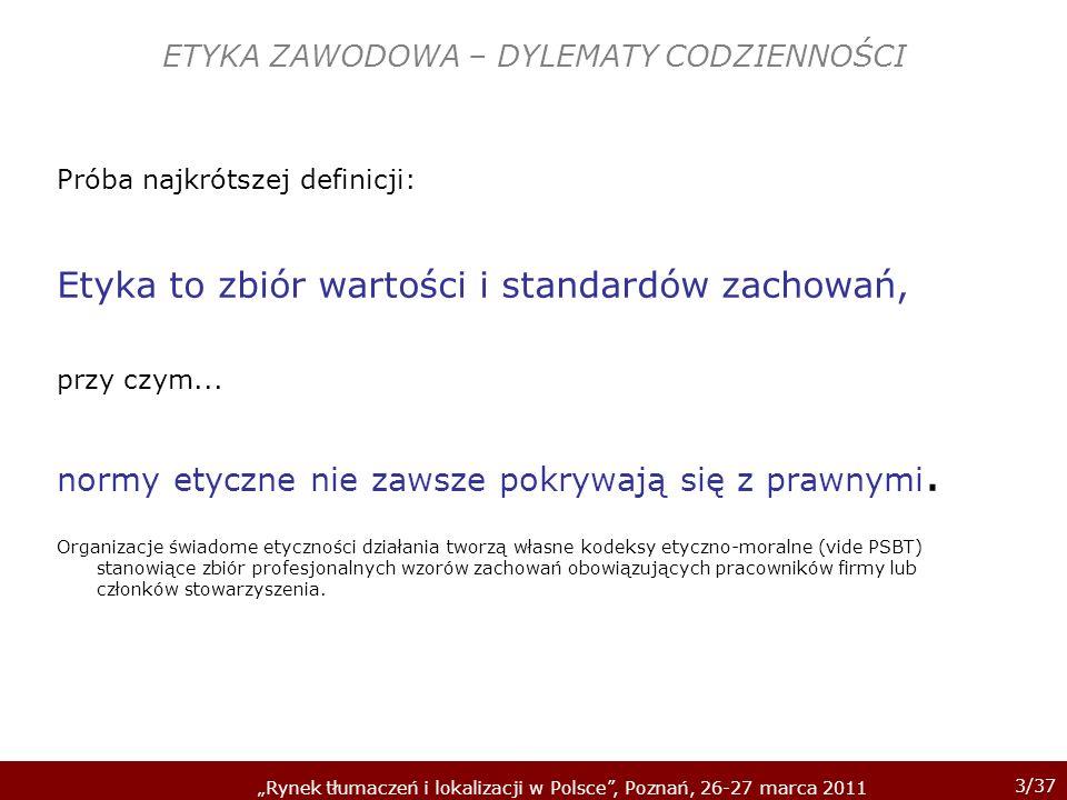 3/37 Rynek tłumaczeń i lokalizacji w Polsce, Poznań, 26-27 marca 2011 ETYKA ZAWODOWA – DYLEMATY CODZIENNOŚCI Próba najkrótszej definicji: Etyka to zbi