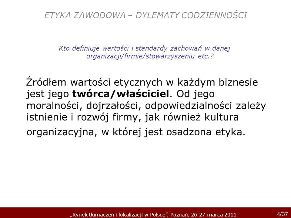 4/37 Rynek tłumaczeń i lokalizacji w Polsce, Poznań, 26-27 marca 2011 ETYKA ZAWODOWA – DYLEMATY CODZIENNOŚCI Kto definiuje wartości i standardy zachow