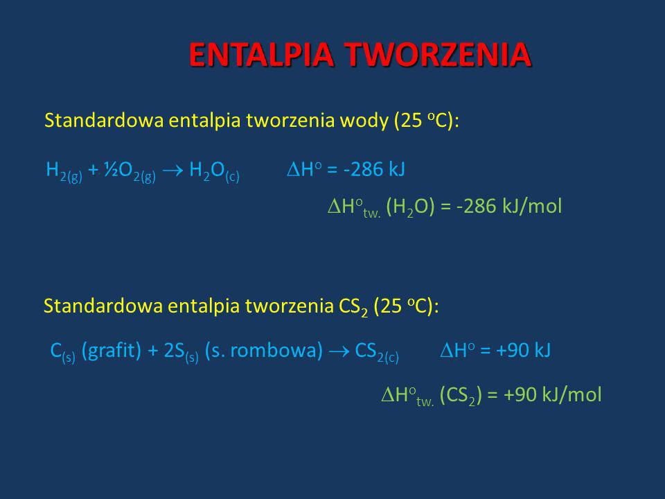 ENTALPIA TWORZENIA Standardowa entalpia tworzenia wody (25 o C): H 2(g) + ½O 2(g) H 2 O (c) H o = -286 kJ H o tw. (H 2 O) = -286 kJ/mol Standardowa en