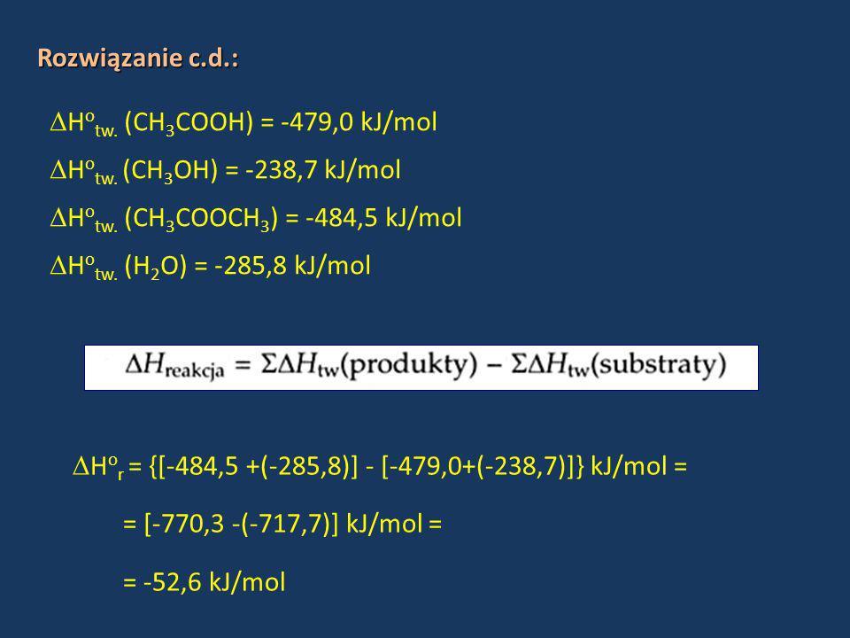 Rozwiązanie c.d.: H o tw. (CH 3 COOH) = -479,0 kJ/mol H o tw. (CH 3 OH) = -238,7 kJ/mol H o tw. (CH 3 COOCH 3 ) = -484,5 kJ/mol H o tw. (H 2 O) = -285