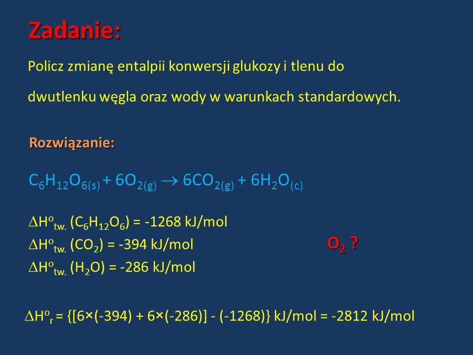 Zadanie: Rozwiązanie: C 6 H 12 O 6(s) + 6O 2(g) 6CO 2(g) + 6H 2 O (c) H o tw. (C 6 H 12 O 6 ) = -1268 kJ/mol H o tw. (CO 2 ) = -394 kJ/mol H o tw. (H