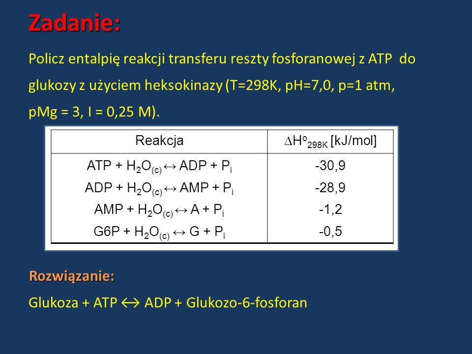 Zadanie: Rozwiązanie: Policz entalpię reakcji transferu reszty fosforanowej z ATP do glukozy z użyciem heksokinazy (T=298K, pH=7,0, p=1 atm, pMg = 3,