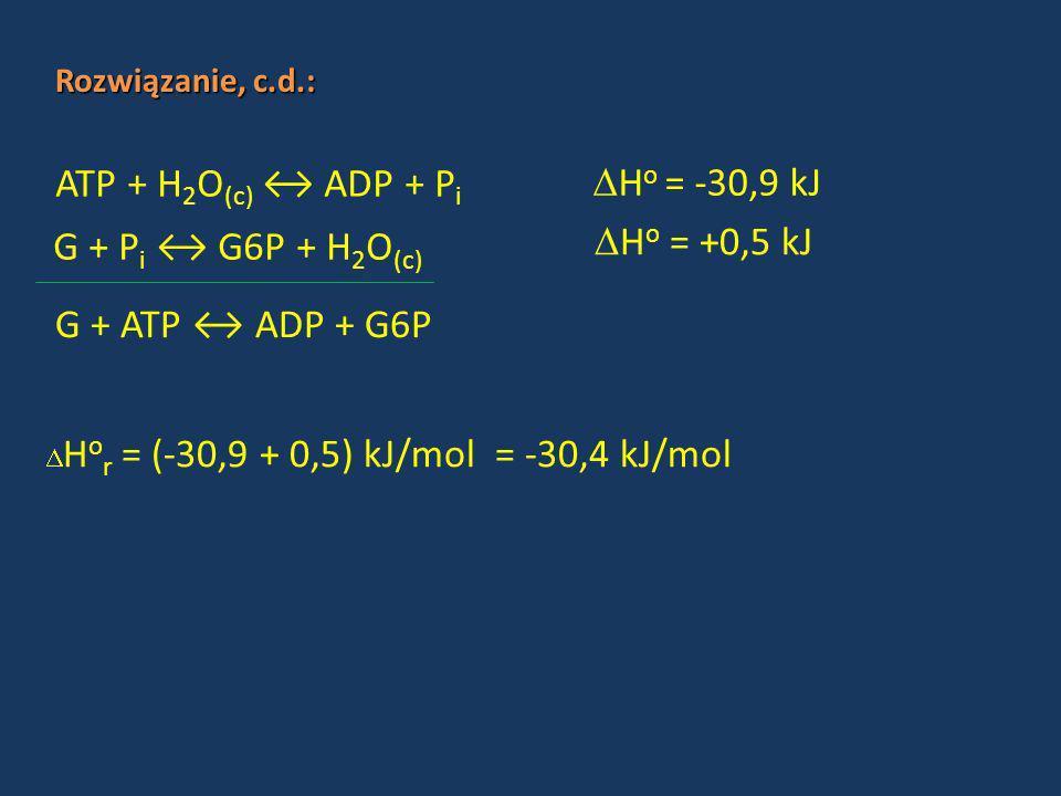 ATP + H 2 O (c) ADP + P i Rozwiązanie, c.d.: H o = -30,9 kJ H o = +0,5 kJ G + ATP ADP + G6P H o r = (-30,9 + 0,5) kJ/mol = -30,4 kJ/mol G + P i G6P +