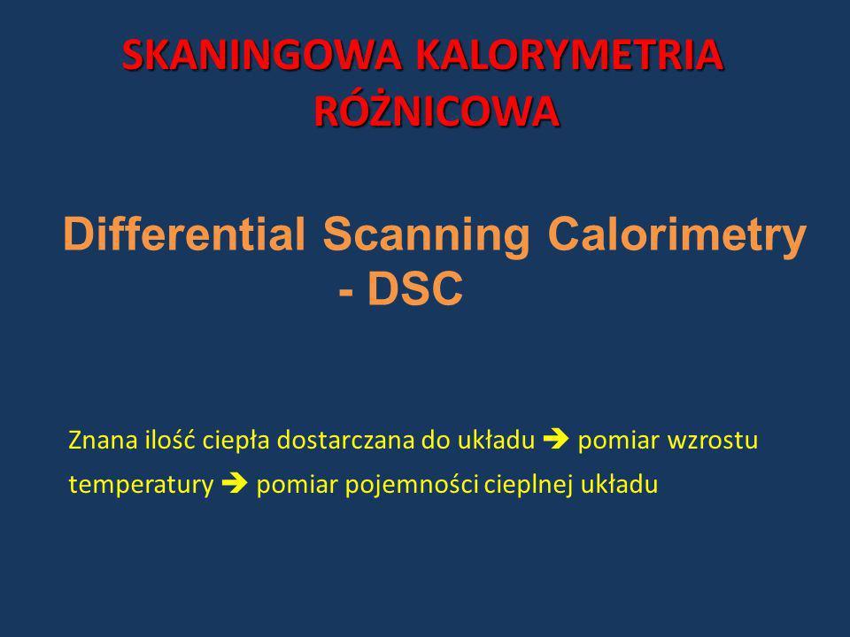 SKANINGOWA KALORYMETRIA RÓŻNICOWA RÓŻNICOWA Differential Scanning Calorimetry - DSC Znana ilość ciepła dostarczana do układu pomiar wzrostu temperatur
