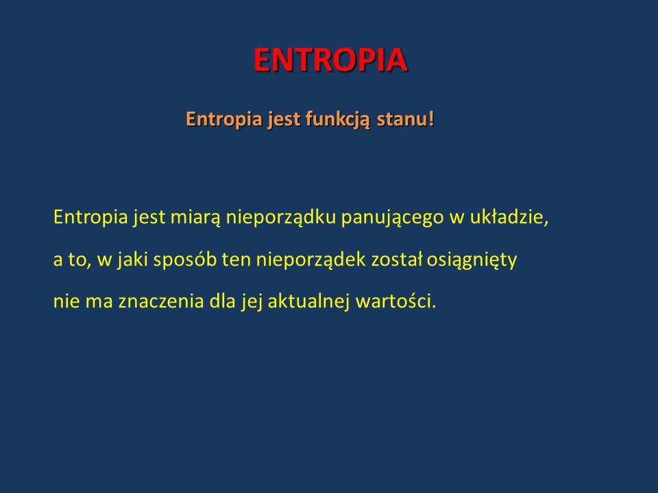 ENTROPIA Entropia jest funkcją stanu! Entropia jest miarą nieporządku panującego w układzie, a to, w jaki sposób ten nieporządek został osiągnięty nie