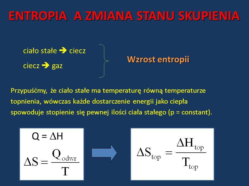 ENTROPIA A ZMIANA STANU SKUPIENIA ciało stałe ciecz ciecz gaz Wzrost entropii Przypuśćmy, że ciało stałe ma temperaturę równą temperaturze topnienia,