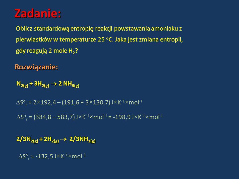 Zadanie: Rozwiązanie: Oblicz standardową entropię reakcji powstawania amoniaku z pierwiastków w temperaturze 25 o C. Jaka jest zmiana entropii, gdy re