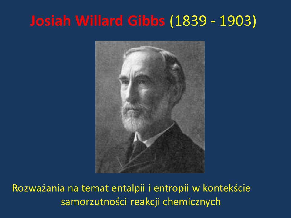 Josiah Willard Gibbs (1839 - 1903) Rozważania na temat entalpii i entropii w kontekście samorzutności reakcji chemicznych