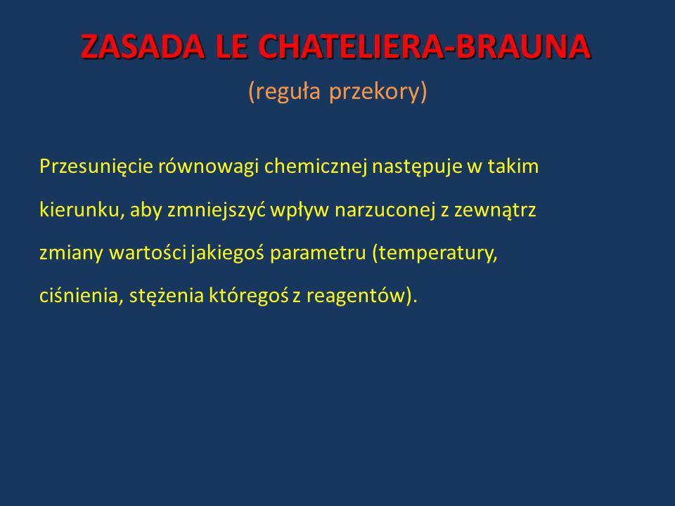 ZASADA LE CHATELIERA-BRAUNA Przesunięcie równowagi chemicznej następuje w takim kierunku, aby zmniejszyć wpływ narzuconej z zewnątrz zmiany wartości j