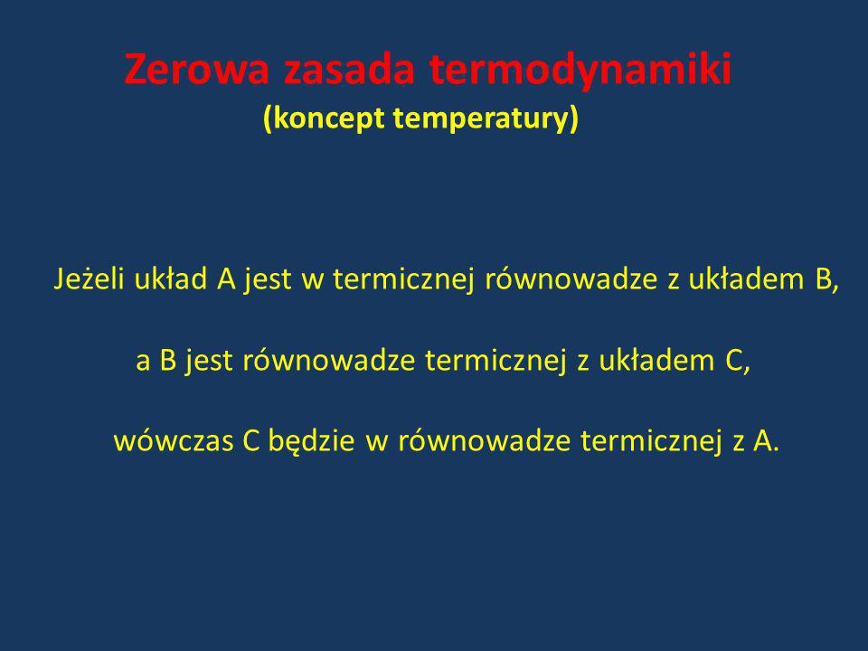Zerowa zasada termodynamiki (koncept temperatury) Jeżeli układ A jest w termicznej równowadze z układem B, a B jest równowadze termicznej z układem C,