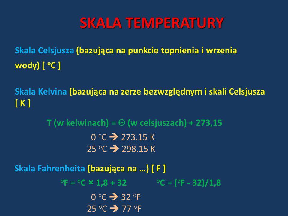 SKALA TEMPERATURY Skala Celsjusza (bazująca na punkcie topnienia i wrzenia wody) [ o C ] Skala Kelvina (bazująca na zerze bezwzględnym i skali Celsjus