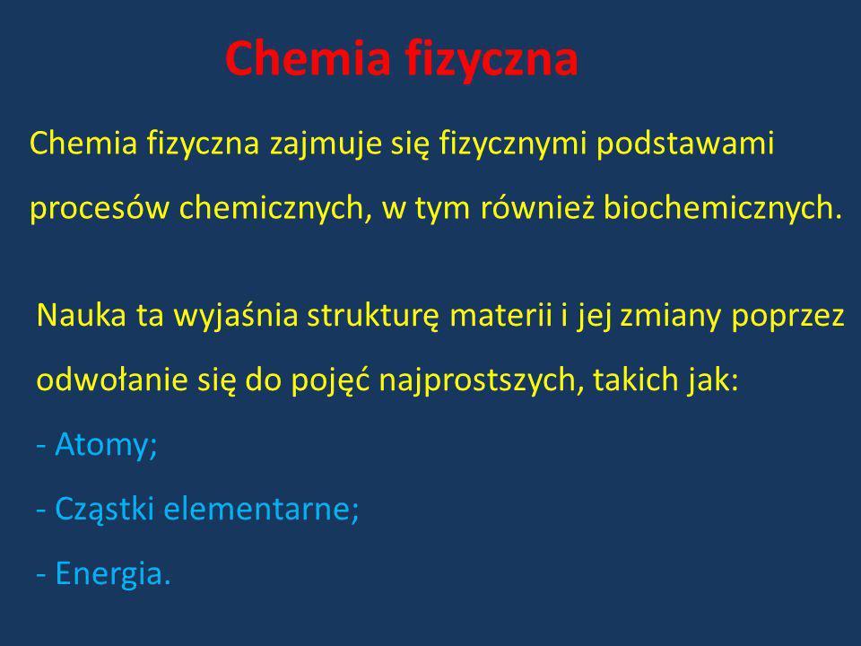 Chemia fizyczna Chemia fizyczna zajmuje się fizycznymi podstawami procesów chemicznych, w tym również biochemicznych. Nauka ta wyjaśnia strukturę mate