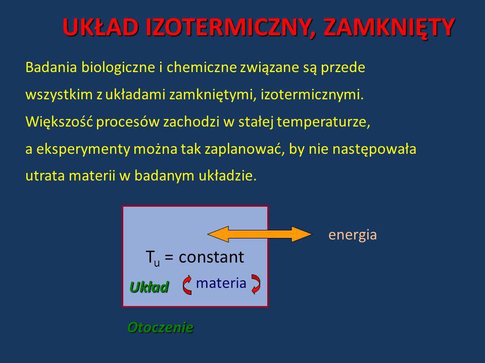 UKŁAD IZOTERMICZNY, ZAMKNIĘTY T u = constant energiaOtoczenie Układ materia Badania biologiczne i chemiczne związane są przede wszystkim z układami za