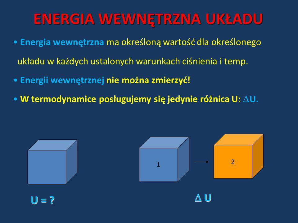 1 2 U = ? U U Energia wewnętrzna ma określoną wartość dla określonego układu w każdych ustalonych warunkach ciśnienia i temp. Energii wewnętrznej nie
