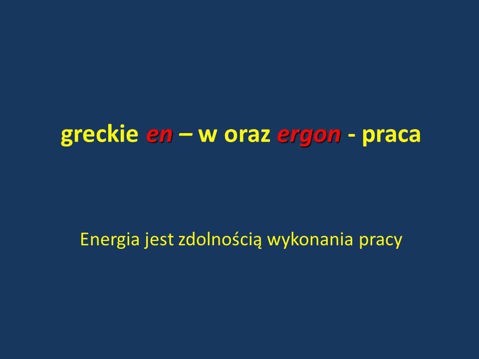 energon greckie en – w oraz ergon - praca Energia jest zdolnością wykonania pracy