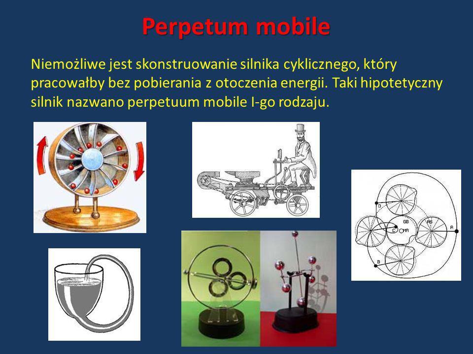 Perpetum mobile Niemożliwe jest skonstruowanie silnika cyklicznego, który pracowałby bez pobierania z otoczenia energii. Taki hipotetyczny silnik nazw