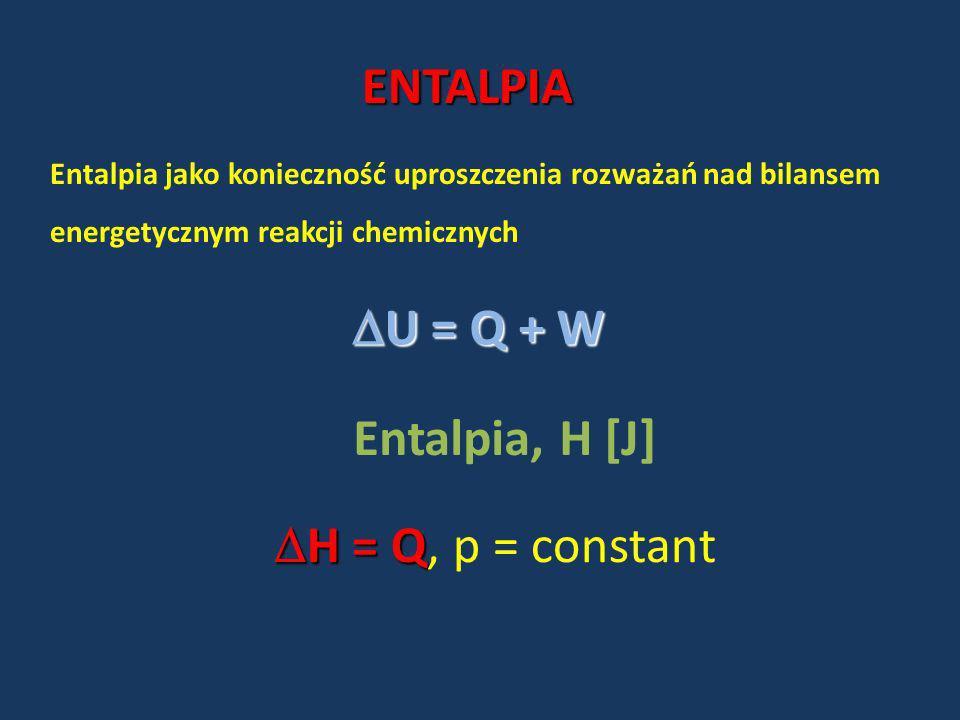 ENTALPIA Entalpia jako konieczność uproszczenia rozważań nad bilansem energetycznym reakcji chemicznych U = Q + W U = Q + W Entalpia, H [J] H = Q H =