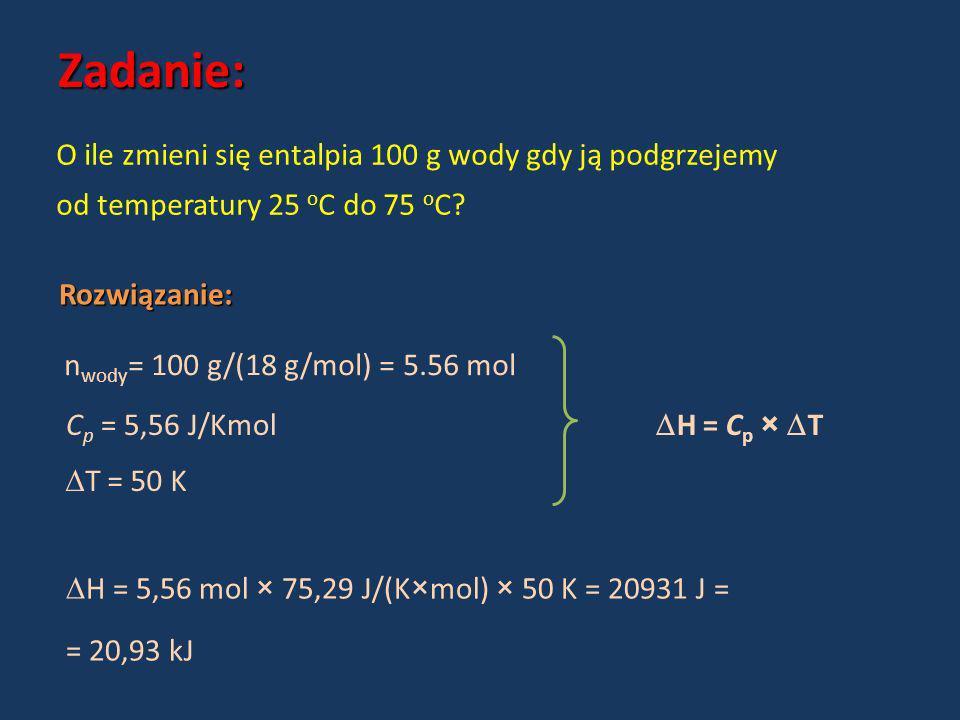 Zadanie: O ile zmieni się entalpia 100 g wody gdy ją podgrzejemy od temperatury 25 o C do 75 o C? Rozwiązanie: n wody = 100 g/(18 g/mol) = 5.56 mol C