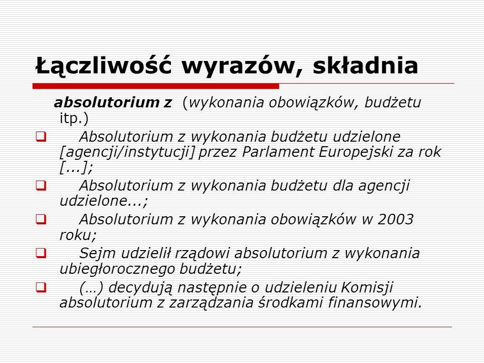 Łączliwość wyrazów, składnia absolutorium z (wykonania obowiązków, budżetu itp.) Absolutorium z wykonania budżetu udzielone [agencji/instytucji] przez