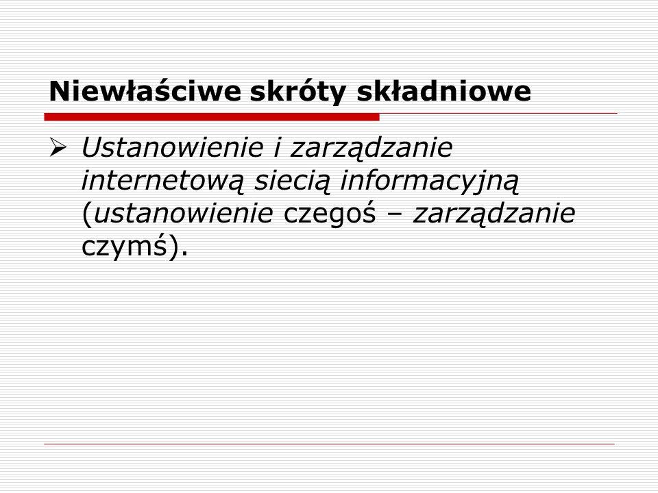 Niewłaściwe skróty składniowe Ustanowienie i zarządzanie internetową siecią informacyjną (ustanowienie czegoś – zarządzanie czymś).