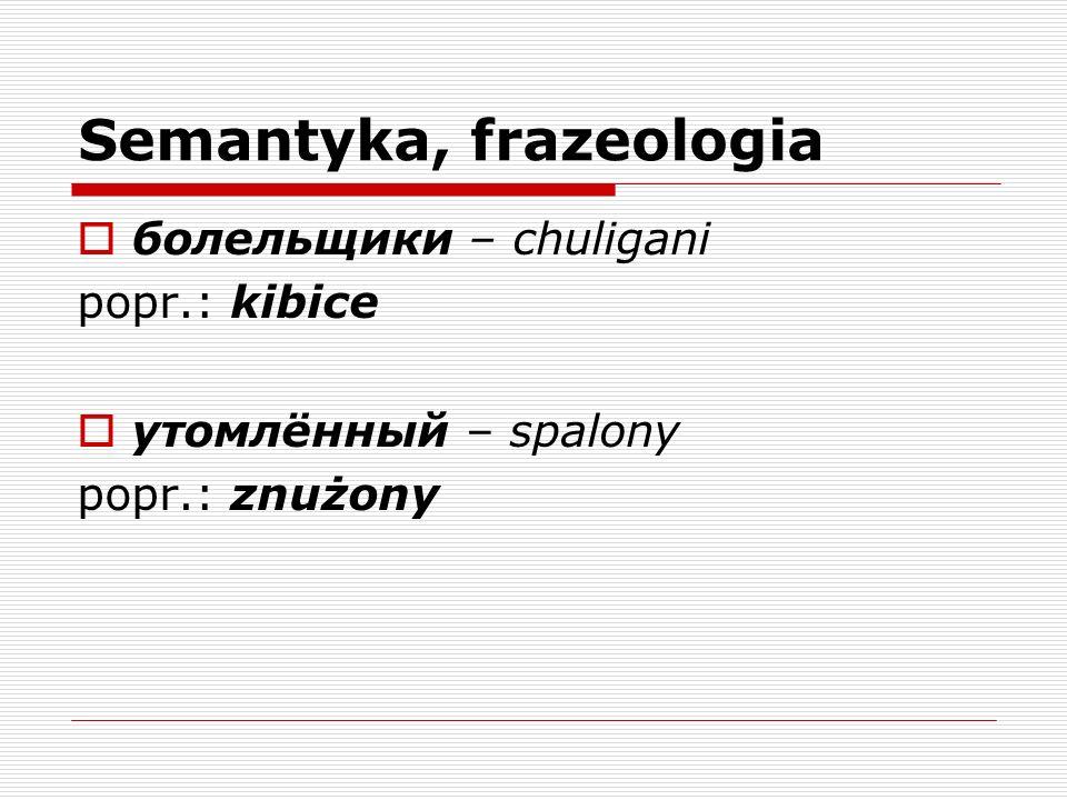 Semantyka, frazeologia бoлельщики – chuligani popr.: kibice утомлённый – spalony popr.: znużony