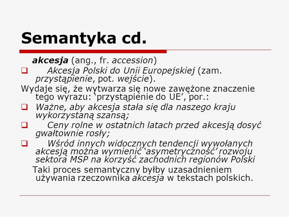 Semantyka cd. akcesja (ang., fr. accession) Akcesja Polski do Unii Europejskiej (zam. przystąpienie, pot. wejście). Wydaje się, że wytwarza się nowe z
