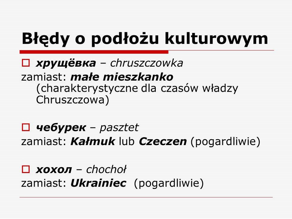 Błędy o podłożu kulturowym хрущёвка – chruszczowka zamiast: małe mieszkanko (charakterystyczne dla czasów władzy Chruszczowa) чебурек – pasztet zamias