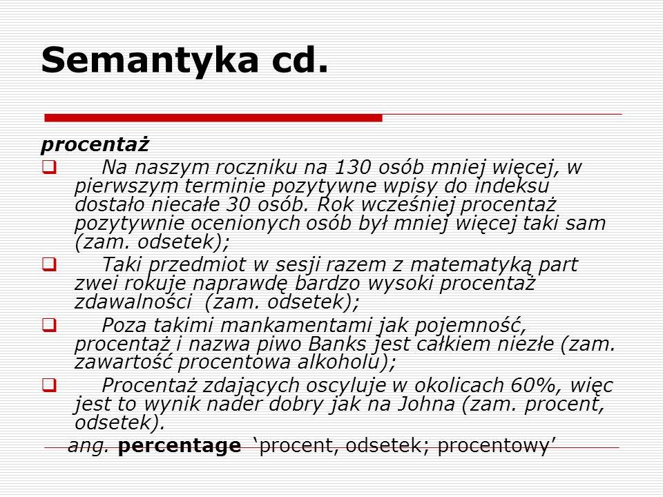 Semantyka cd. procentaż Na naszym roczniku na 130 osób mniej więcej, w pierwszym terminie pozytywne wpisy do indeksu dostało niecałe 30 osób. Rok wcze