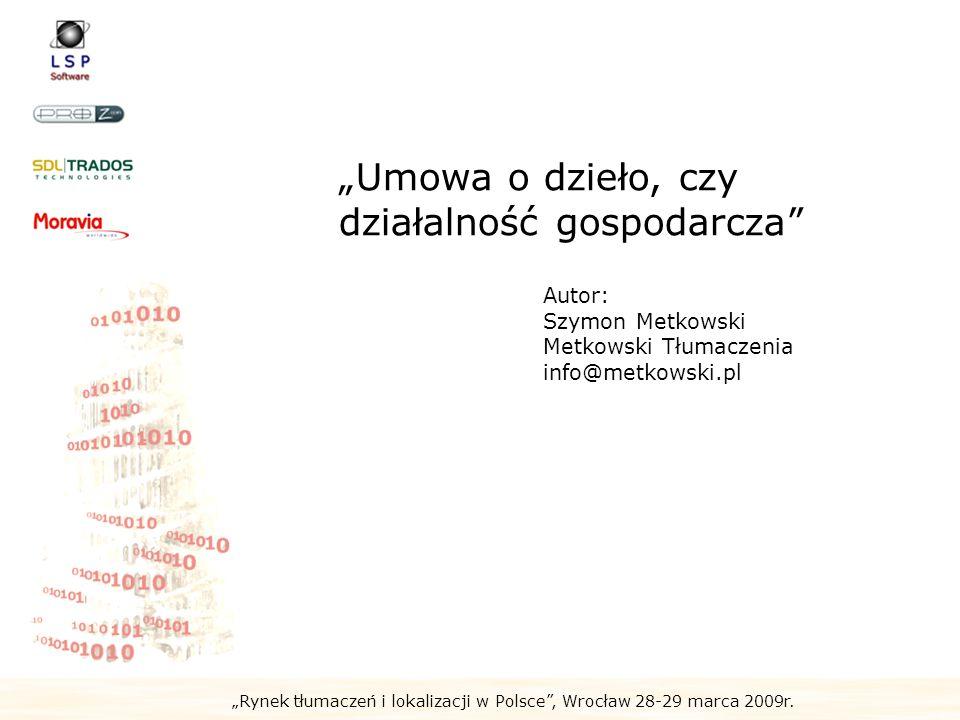 Rynek tłumaczeń i lokalizacji w Polsce, Wrocław 28-29 marca 2009r. Umowa o dzieło, czy działalność gospodarcza Autor: Szymon Metkowski Metkowski Tłuma