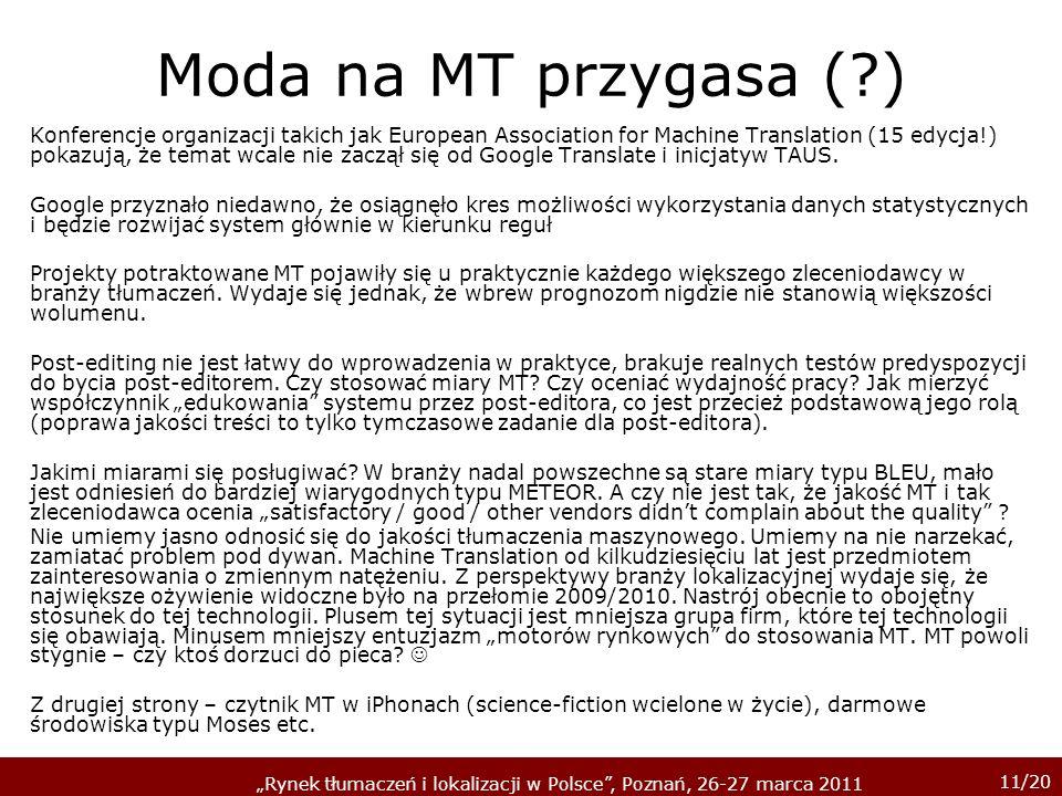 11/20 Rynek tłumaczeń i lokalizacji w Polsce, Poznań, 26-27 marca 2011 Moda na MT przygasa (?) Konferencje organizacji takich jak European Association for Machine Translation (15 edycja!) pokazują, że temat wcale nie zaczął się od Google Translate i inicjatyw TAUS.
