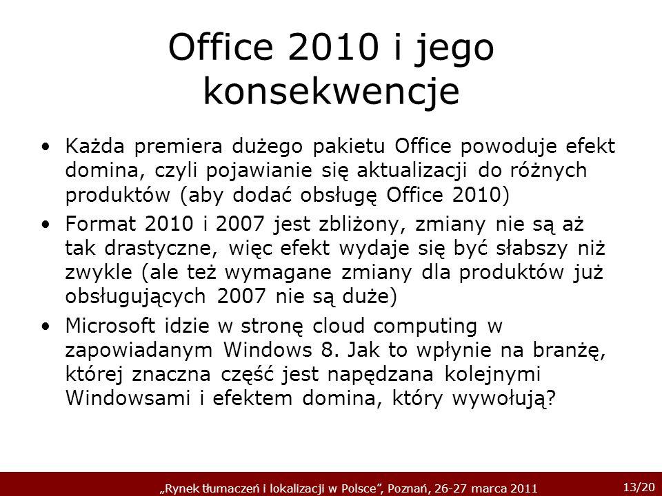 13/20 Rynek tłumaczeń i lokalizacji w Polsce, Poznań, 26-27 marca 2011 Office 2010 i jego konsekwencje Każda premiera dużego pakietu Office powoduje efekt domina, czyli pojawianie się aktualizacji do różnych produktów (aby dodać obsługę Office 2010) Format 2010 i 2007 jest zbliżony, zmiany nie są aż tak drastyczne, więc efekt wydaje się być słabszy niż zwykle (ale też wymagane zmiany dla produktów już obsługujących 2007 nie są duże) Microsoft idzie w stronę cloud computing w zapowiadanym Windows 8.