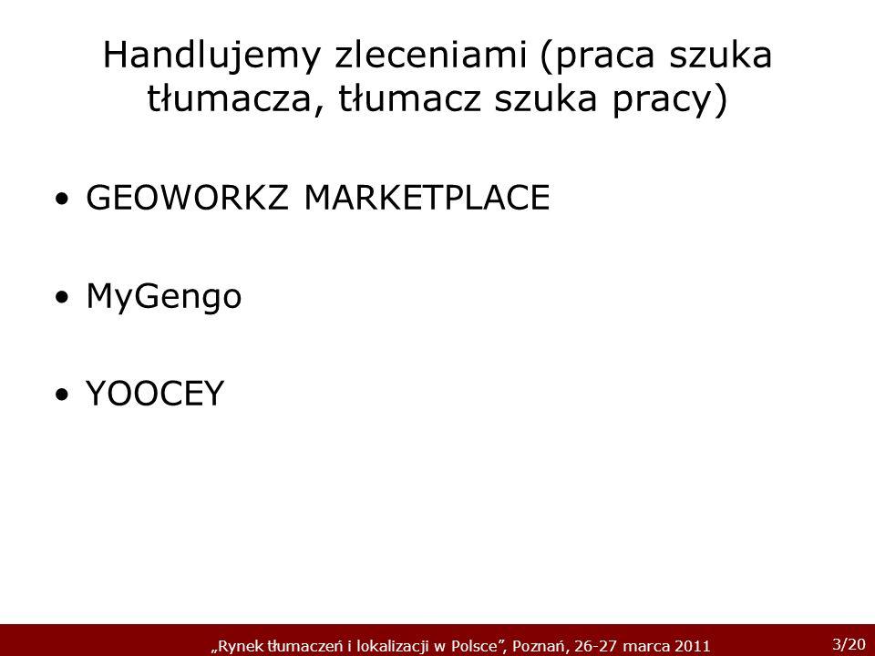 3/20 Rynek tłumaczeń i lokalizacji w Polsce, Poznań, 26-27 marca 2011 Handlujemy zleceniami (praca szuka tłumacza, tłumacz szuka pracy) GEOWORKZ MARKETPLACE MyGengo YOOCEY