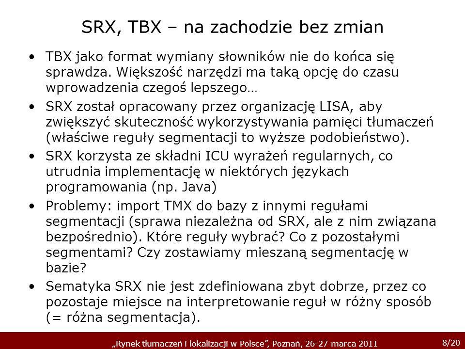 8/20 Rynek tłumaczeń i lokalizacji w Polsce, Poznań, 26-27 marca 2011 SRX, TBX – na zachodzie bez zmian TBX jako format wymiany słowników nie do końca się sprawdza.